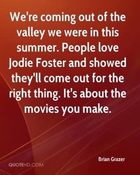 Brian Grazer - We're coming out of the valley we were in this summer. People love Jodie Foster and showed they'll come out for the right thing. It's about the movies you make.