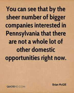 You can see that by the sheer number of bigger companies interested in Pennsylvania that there are not a whole lot of other domestic opportunities right now.