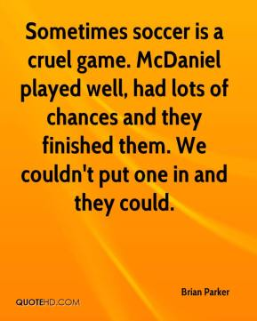 Sometimes soccer is a cruel game. McDaniel played well, had lots of chances and they finished them. We couldn't put one in and they could.