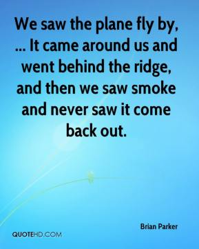 Brian Parker - We saw the plane fly by, ... It came around us and went behind the ridge, and then we saw smoke and never saw it come back out.