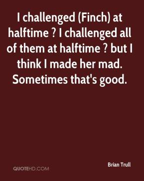 Brian Trull - I challenged (Finch) at halftime ? I challenged all of them at halftime ? but I think I made her mad. Sometimes that's good.