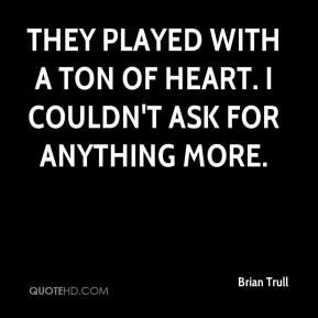 Brian Trull - They played with a ton of heart. I couldn't ask for anything more.