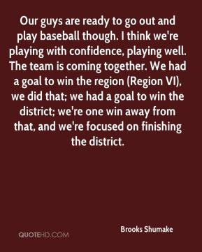 Brooks Shumake - Our guys are ready to go out and play baseball though. I think we're playing with confidence, playing well. The team is coming together. We had a goal to win the region (Region VI), we did that; we had a goal to win the district; we're one win away from that, and we're focused on finishing the district.