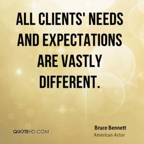 Bruce Bennett - All clients' needs and expectations are vastly different.