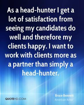 Bruce Bennett - As a head-hunter I get a lot of satisfaction from seeing my candidates do well and therefore my clients happy. I want to work with clients more as a partner than simply a head-hunter.