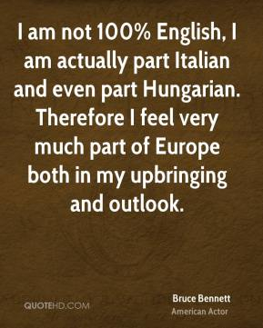 I am not 100% English, I am actually part Italian and even part Hungarian. Therefore I feel very much part of Europe both in my upbringing and outlook.