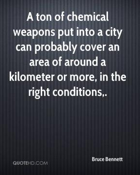 Bruce Bennett - A ton of chemical weapons put into a city can probably cover an area of around a kilometer or more, in the right conditions.