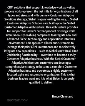 Bruce Cleveland - CRM solutions that support knowledge work as well as process work represent the last mile for organizations of all types and sizes, and with our new Customer Adaptive Solutions strategy, Siebel is again leading the way, ... Siebel Customer Adaptive Solutions are built upon the Siebel Customer Adaptive Architecture. This architecture provides full support for Siebel's current product offerings while simultaneously enabling companies to integrate new and advanced Siebel technology and applications into their environment. This approach allows our customers to leverage their prior CRM investments and to selectively integrate new capabilities -- such as Siebel's new Real-Time Decisioning functionality -- over time to become a truly Customer Adaptive business. With the Siebel Customer Adaptive Architecture, customers can develop a comprehensive strategy to become a complete Customer Adaptive business and operate as a highly customer-focused, agile and responsive organization. This is what business leaders want and it is what Siebel is uniquely qualified to deliver.