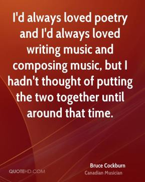 Bruce Cockburn - I'd always loved poetry and I'd always loved writing music and composing music, but I hadn't thought of putting the two together until around that time.