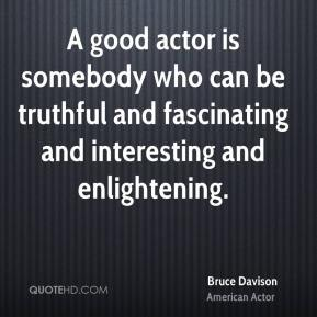 Bruce Davison - A good actor is somebody who can be truthful and fascinating and interesting and enlightening.