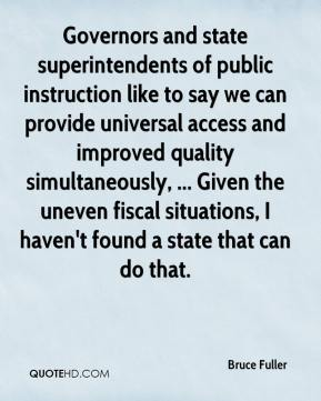 Bruce Fuller - Governors and state superintendents of public instruction like to say we can provide universal access and improved quality simultaneously, ... Given the uneven fiscal situations, I haven't found a state that can do that.