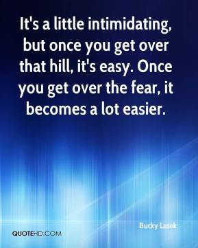 Bucky Lasek - It's a little intimidating, but once you get over that hill, it's easy. Once you get over the fear, it becomes a lot easier.