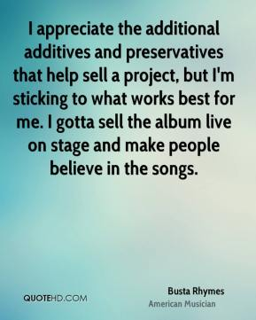 Busta Rhymes - I appreciate the additional additives and preservatives that help sell a project, but I'm sticking to what works best for me. I gotta sell the album live on stage and make people believe in the songs.