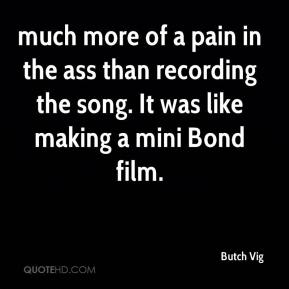 Butch Vig - much more of a pain in the ass than recording the song. It was like making a mini Bond film.