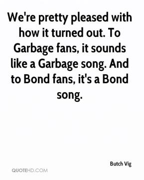 Butch Vig - We're pretty pleased with how it turned out. To Garbage fans, it sounds like a Garbage song. And to Bond fans, it's a Bond song.