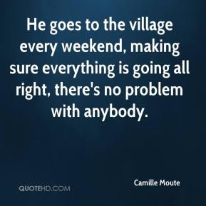 Camille Moute - He goes to the village every weekend, making sure everything is going all right, there's no problem with anybody.