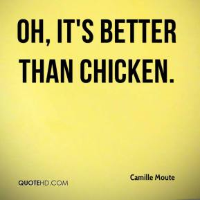 Camille Moute - Oh, it's better than chicken.