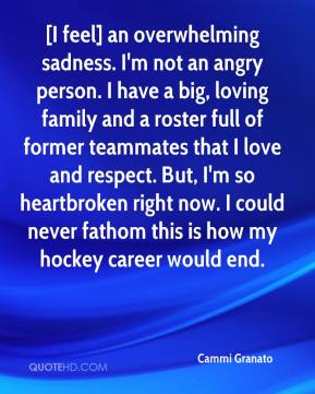 Cammi Granato - [I feel] an overwhelming sadness. I'm not an angry person. I have a big, loving family and a roster full of former teammates that I love and respect. But, I'm so heartbroken right now. I could never fathom this is how my hockey career would end.