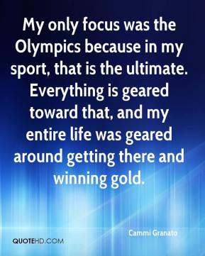 Cammi Granato - My only focus was the Olympics because in my sport, that is the ultimate. Everything is geared toward that, and my entire life was geared around getting there and winning gold.