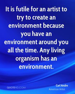 It is futile for an artist to try to create an environment because you have an environment around you all the time. Any living organism has an environment.