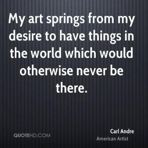 Carl Andre - My art springs from my desire to have things in the world which would otherwise never be there.