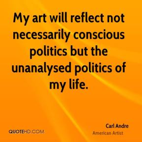 My art will reflect not necessarily conscious politics but the unanalysed politics of my life.