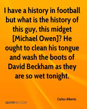 I have a history in football but what is the history of this guy, this midget [Michael Owen]? He ought to clean his tongue and wash the boots of David Beckham as they are so wet tonight.