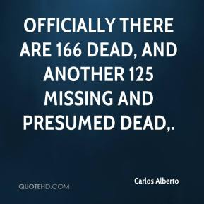 Officially there are 166 dead, and another 125 missing and presumed dead.
