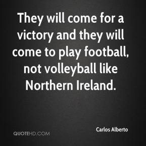 Carlos Alberto - They will come for a victory and they will come to play football, not volleyball like Northern Ireland.