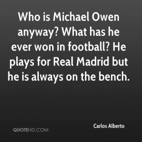 Carlos Alberto - Who is Michael Owen anyway? What has he ever won in football? He plays for Real Madrid but he is always on the bench.