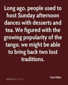 Carol Allen - Long ago, people used to host Sunday afternoon dances with desserts and tea. We figured with the growing popularity of the tango, we might be able to bring back two lost traditions.