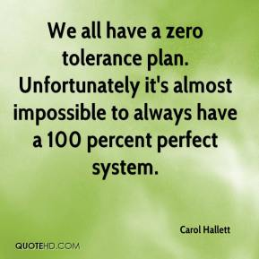 Carol Hallett - We all have a zero tolerance plan. Unfortunately it's almost impossible to always have a 100 percent perfect system.