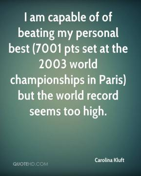 Carolina Kluft - I am capable of of beating my personal best (7001 pts set at the 2003 world championships in Paris) but the world record seems too high.