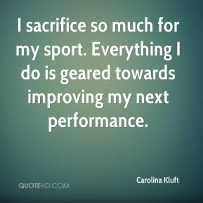 Carolina Kluft - I sacrifice so much for my sport. Everything I do is geared towards improving my next performance.