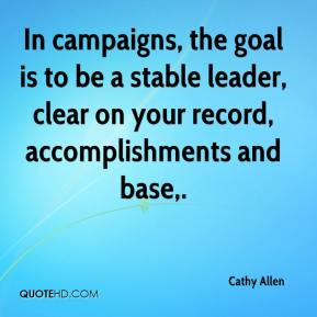 Cathy Allen - In campaigns, the goal is to be a stable leader, clear on your record, accomplishments and base.