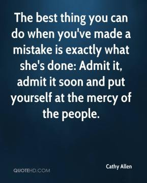 Cathy Allen - The best thing you can do when you've made a mistake is exactly what she's done: Admit it, admit it soon and put yourself at the mercy of the people.