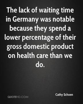 Cathy Schoen - The lack of waiting time in Germany was notable because they spend a lower percentage of their gross domestic product on health care than we do.