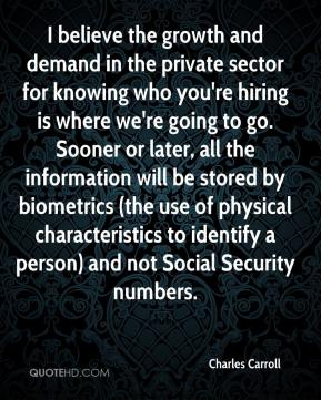 I believe the growth and demand in the private sector for knowing who you're hiring is where we're going to go. Sooner or later, all the information will be stored by biometrics (the use of physical characteristics to identify a person) and not Social Security numbers.