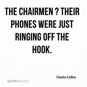Charles Collins - The chairmen ? their phones were just ringing off the hook.