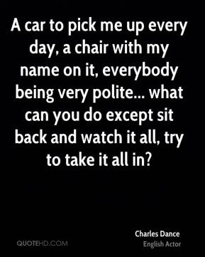 Charles Dance - A car to pick me up every day, a chair with my name on it, everybody being very polite... what can you do except sit back and watch it all, try to take it all in?