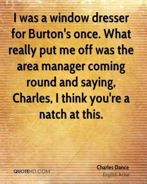 Charles Dance - I was a window dresser for Burton's once. What really put me off was the area manager coming round and saying, Charles, I think you're a natch at this.