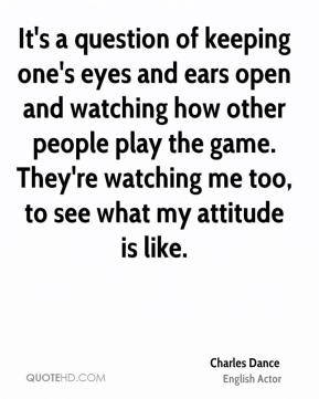 Charles Dance - It's a question of keeping one's eyes and ears open and watching how other people play the game. They're watching me too, to see what my attitude is like.