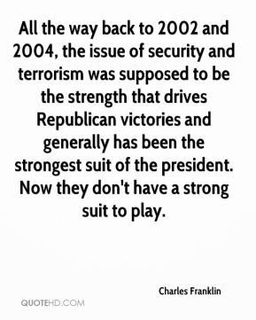 Charles Franklin - All the way back to 2002 and 2004, the issue of security and terrorism was supposed to be the strength that drives Republican victories and generally has been the strongest suit of the president. Now they don't have a strong suit to play.