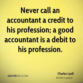 Charles Lyell - Never call an accountant a credit to his profession; a good accountant is a debit to his profession.