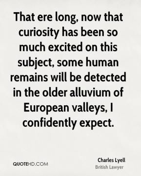 Charles Lyell - That ere long, now that curiosity has been so much excited on this subject, some human remains will be detected in the older alluvium of European valleys, I confidently expect.