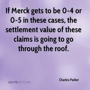 Charles Parker - If Merck gets to be 0-4 or 0-5 in these cases, the settlement value of these claims is going to go through the roof.