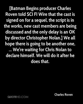 Charles Roven - [Batman Begins producer Charles Roven told SCI FI Wire that the cast is signed on for a sequel, the script is in the works, new cast members are being discussed and the only delay is an OK by director Christopher Nolan.] We all hope there is going to be another one, ... We're waiting for Chris Nolan to declare himself. We will do it after he does that.