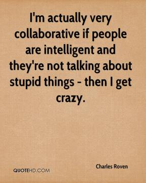 Charles Roven - I'm actually very collaborative if people are intelligent and they're not talking about stupid things - then I get crazy.