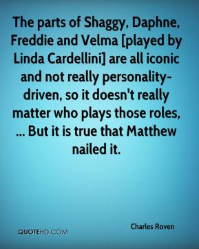 Charles Roven - The parts of Shaggy, Daphne, Freddie and Velma [played by Linda Cardellini] are all iconic and not really personality-driven, so it doesn't really matter who plays those roles, ... But it is true that Matthew nailed it.