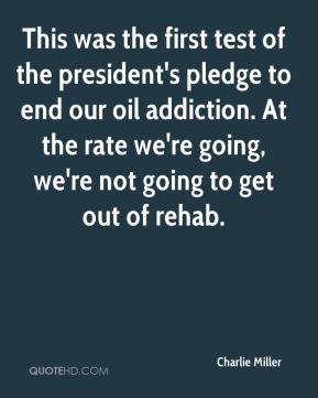 This was the first test of the president's pledge to end our oil addiction. At the rate we're going, we're not going to get out of rehab.